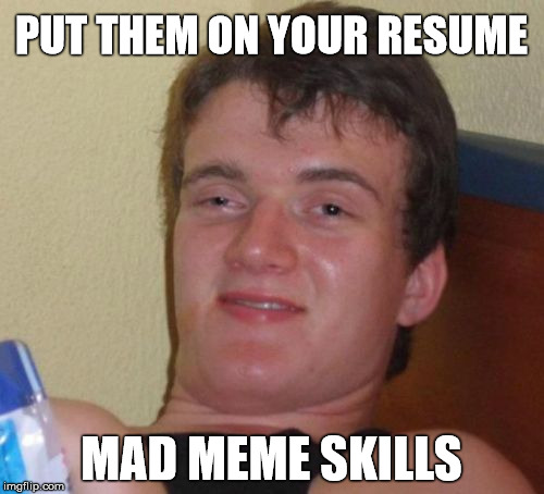 10 Guy Meme | PUT THEM ON YOUR RESUME MAD MEME SKILLS | image tagged in memes,10 guy | made w/ Imgflip meme maker