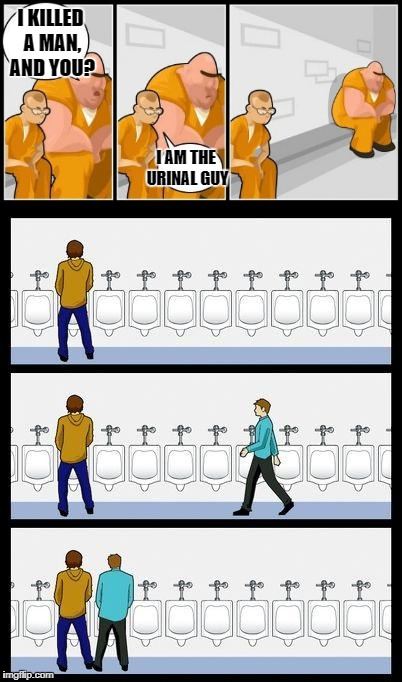 Urinal guy prison | I KILLED A MAN, AND YOU? I AM THE URINAL GUY | image tagged in urinal guy,prison,i killed a man | made w/ Imgflip meme maker