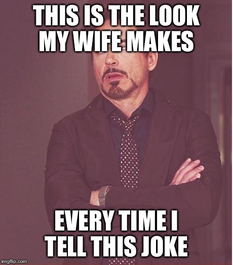 Face You Make Robert Downey Jr Meme | THIS IS THE LOOK MY WIFE MAKES EVERY TIME I TELL THIS JOKE | image tagged in memes,face you make robert downey jr | made w/ Imgflip meme maker