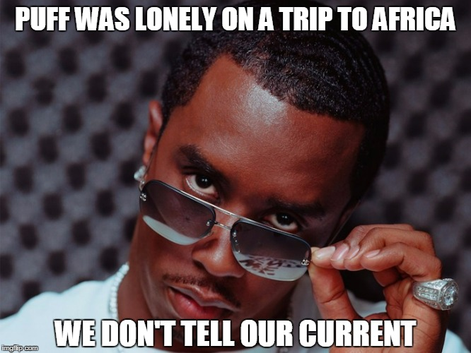 PUFF WAS LONELY ON A TRIP TO AFRICA WE DON'T TELL OUR CURRENT | made w/ Imgflip meme maker