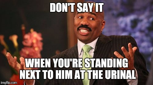 Steve Harvey Meme | DON'T SAY IT WHEN YOU'RE STANDING NEXT TO HIM AT THE URINAL | image tagged in memes,steve harvey | made w/ Imgflip meme maker