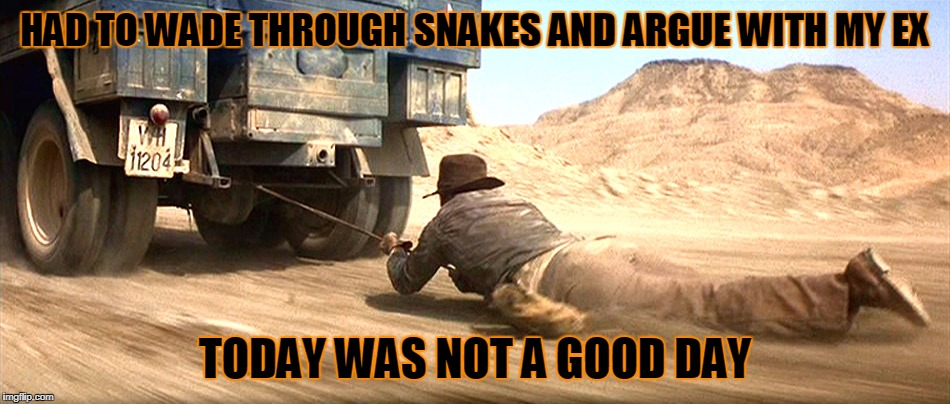 HAD TO WADE THROUGH SNAKES AND ARGUE WITH MY EX TODAY WAS NOT A GOOD DAY | made w/ Imgflip meme maker