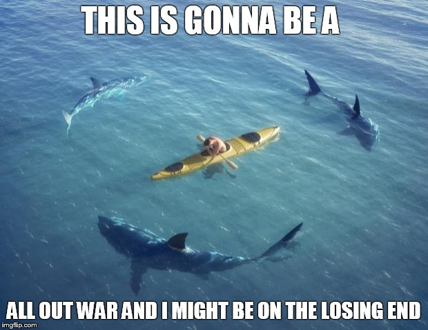 Sharks | THIS IS GONNA BE A ALL OUT WAR AND I MIGHT BE ON THE LOSING END | image tagged in sharks | made w/ Imgflip meme maker