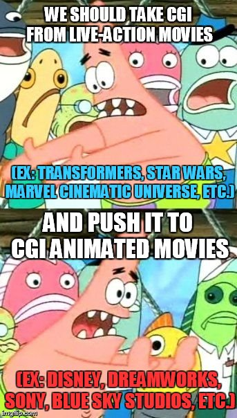 The idea after you saw overuse of CGI from movies. | WE SHOULD TAKE CGI FROM LIVE-ACTION MOVIES AND PUSH IT TO CGI ANIMATED MOVIES (EX: TRANSFORMERS, STAR WARS, MARVEL CINEMATIC UNIVERSE, ETC.) | image tagged in memes,put it somewhere else patrick,cgi,animation,films,movies | made w/ Imgflip meme maker