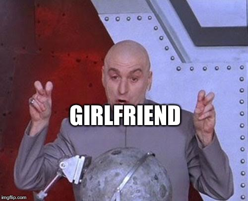Dr Evil Laser Meme | GIRLFRIEND | image tagged in memes,dr evil laser | made w/ Imgflip meme maker