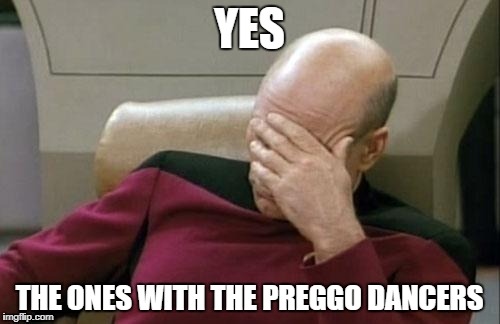 Captain Picard Facepalm Meme | YES THE ONES WITH THE PREGGO DANCERS | image tagged in memes,captain picard facepalm | made w/ Imgflip meme maker