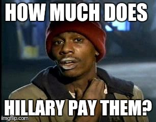 Y'all Got Any More Of That Meme | HOW MUCH DOES HILLARY PAY THEM? | image tagged in memes,yall got any more of | made w/ Imgflip meme maker