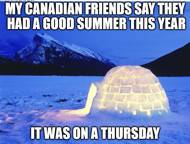 Summer is coming to a close here in the northern hemisphere | MY CANADIAN FRIENDS SAY THEY HAD A GOOD SUMMER THIS YEAR IT WAS ON A THURSDAY | image tagged in summer,canada,autumn | made w/ Imgflip meme maker