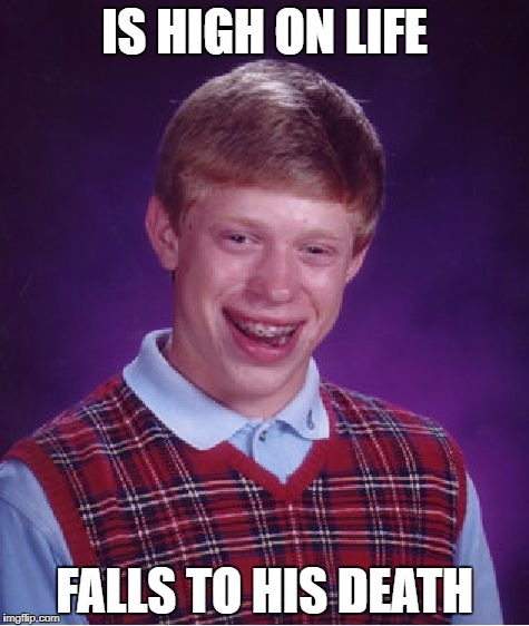 Bad Luck Brian Meme | IS HIGH ON LIFE FALLS TO HIS DEATH | image tagged in memes,bad luck brian | made w/ Imgflip meme maker