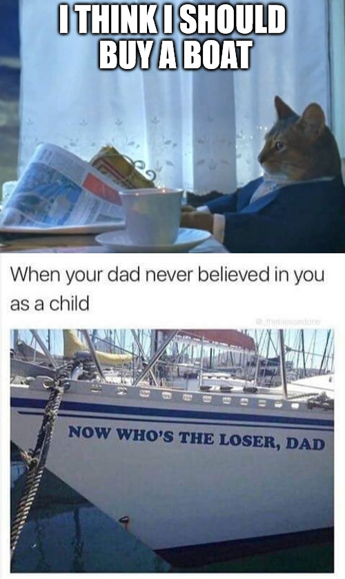 ever wonder why he thought he should buy a boat? | I THINK I SHOULD BUY A BOAT | image tagged in i should buy a boat cat,bad parenting,karma's a bitch | made w/ Imgflip meme maker