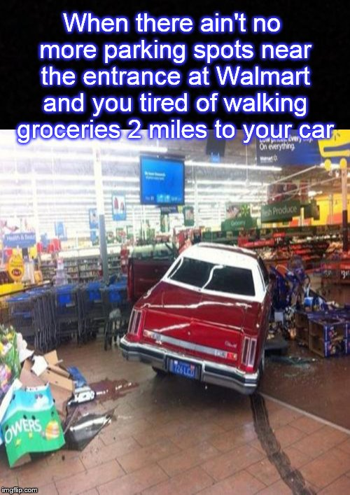 Meanwhile, at Walmart.... | When there ain't no more parking spots near the entrance at Walmart and you tired of walking groceries 2 miles to your car | image tagged in walmart,welcome to walmart,parking lot,car,supermarket | made w/ Imgflip meme maker