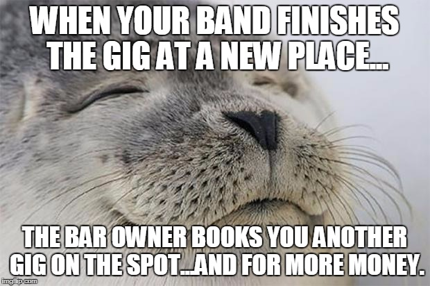 Satisfied Seal Meme | WHEN YOUR BAND FINISHES THE GIG AT A NEW PLACE... THE BAR OWNER BOOKS YOU ANOTHER GIG ON THE SPOT...AND FOR MORE MONEY. | image tagged in memes,satisfied seal,AdviceAnimals | made w/ Imgflip meme maker