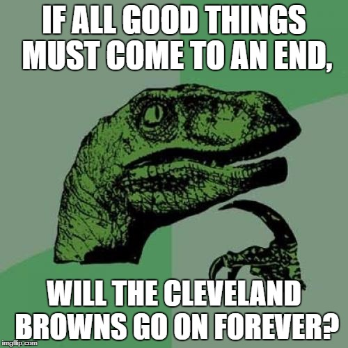 Philosoraptor Meme | IF ALL GOOD THINGS MUST COME TO AN END, WILL THE CLEVELAND BROWNS GO ON FOREVER? | image tagged in memes,philosoraptor | made w/ Imgflip meme maker