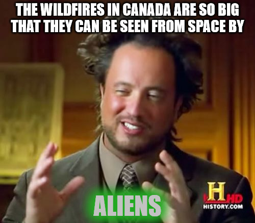 canadian forest fires: they have to stay warm somehow | THE WILDFIRES IN CANADA ARE SO BIG THAT THEY CAN BE SEEN FROM SPACE BY ALIENS | image tagged in memes,ancient aliens,current events,canada,forest fire | made w/ Imgflip meme maker