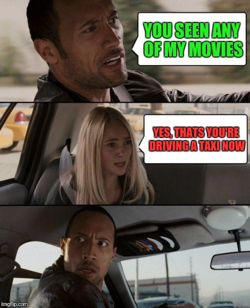 The Rock Driving Meme | YOU SEEN ANY OF MY MOVIES YES, THATS YOU'RE DRIVING A TAXI NOW | image tagged in memes,the rock driving | made w/ Imgflip meme maker