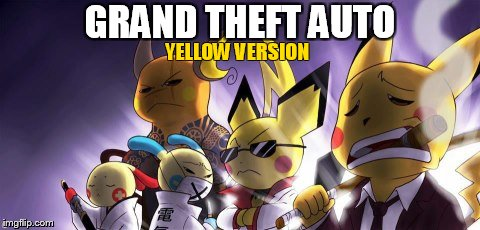GTA Pokémon | GRAND THEFT AUTO YELLOW VERSION | image tagged in memes,cashwag crew,gta,pokemon | made w/ Imgflip meme maker