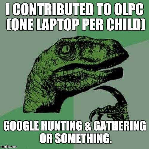 Philosoraptor Meme | I CONTRIBUTED TO OLPC (ONE LAPTOP PER CHILD) GOOGLE HUNTING & GATHERING OR SOMETHING. | image tagged in memes,philosoraptor | made w/ Imgflip meme maker
