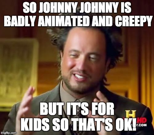 Ancient Aliens Meme | SO JOHNNY JOHNNY IS BADLY ANIMATED AND CREEPY BUT IT'S FOR KIDS SO THAT'S OK! | image tagged in memes,ancient aliens | made w/ Imgflip meme maker