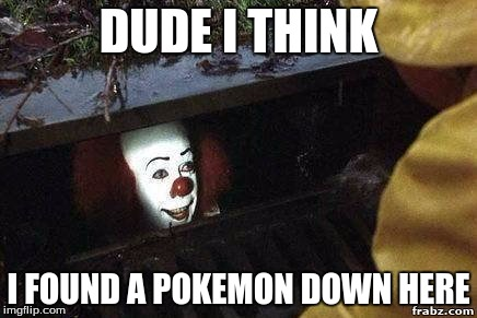 DUDE I THINK I FOUND A POKEMON DOWN HERE | image tagged in it clown | made w/ Imgflip meme maker