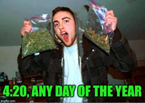 4:20, ANY DAY OF THE YEAR | made w/ Imgflip meme maker