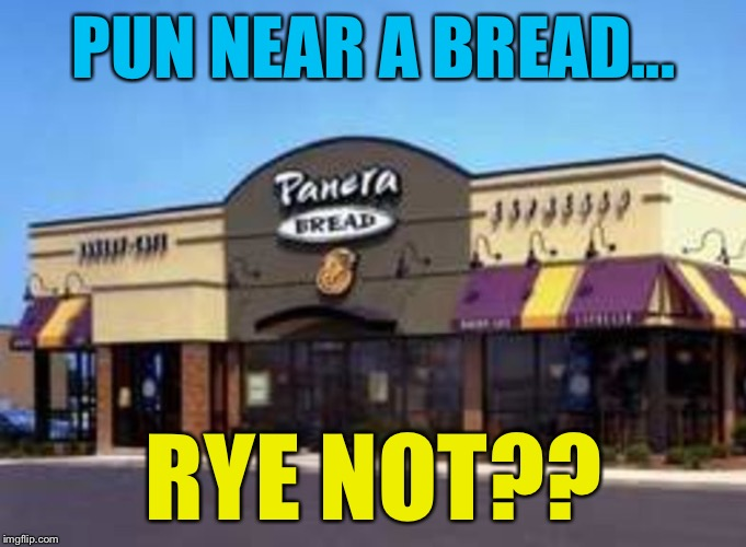 PUN NEAR A BREAD... RYE NOT?? | image tagged in memes,panera bread | made w/ Imgflip meme maker