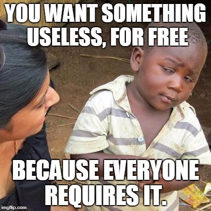 Third World Skeptical Kid Meme | YOU WANT SOMETHING USELESS, FOR FREE BECAUSE EVERYONE REQUIRES IT. | image tagged in memes,third world skeptical kid | made w/ Imgflip meme maker
