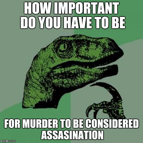 Philosoraptor Meme | HOW IMPORTANT DO YOU HAVE TO BE FOR MURDER TO BE CONSIDERED ASSASINATION | image tagged in memes,philosoraptor | made w/ Imgflip meme maker