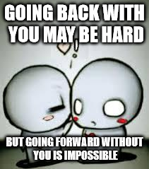 I Love You | GOING BACK WITH YOU MAY BE HARD BUT GOING FORWARD WITHOUT YOU IS IMPOSSIBLE | image tagged in i love you | made w/ Imgflip meme maker
