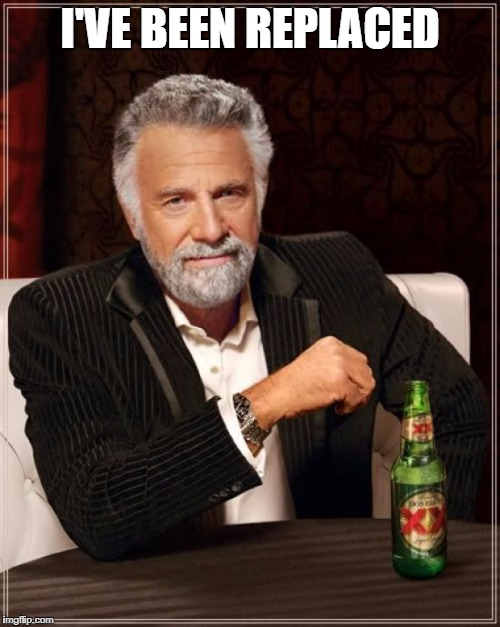 The Most Interesting Man In The World Meme | I'VE BEEN REPLACED | image tagged in memes,the most interesting man in the world | made w/ Imgflip meme maker