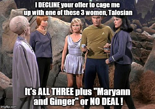 "Pike's Deal | I DECLINE your offer to cage me up with one of these 3 women, Talosian It's ALL THREE plus ""Maryann and Ginger"" or NO DEAL ! 