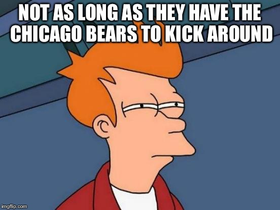 Futurama Fry Meme | NOT AS LONG AS THEY HAVE THE CHICAGO BEARS TO KICK AROUND | image tagged in memes,futurama fry | made w/ Imgflip meme maker