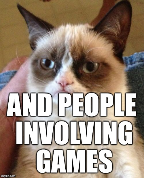 Grumpy Cat Meme | AND PEOPLE INVOLVING GAMES | image tagged in memes,grumpy cat | made w/ Imgflip meme maker
