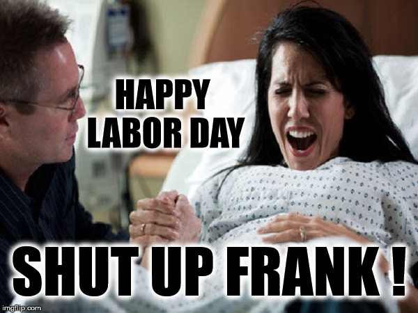 Labor Day.  You're doing it wrong | HAPPY LABOR DAY SHUT UP FRANK ! | image tagged in labor day,joke | made w/ Imgflip meme maker