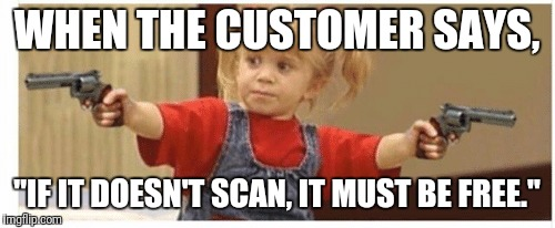 "'Bout to make this house a lil' less full! | WHEN THE CUSTOMER SAYS, ""IF IT DOESN'T SCAN, IT MUST BE FREE."" 