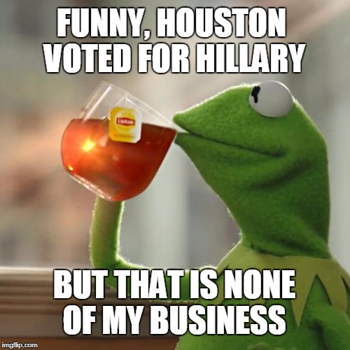 CONSERVATIVE TEXANS BEING PUNISHED BY HURRICANE HARVEY? | FUNNY, HOUSTON VOTED FOR HILLARY BUT THAT IS NONE OF MY BUSINESS | image tagged in memes,but thats none of my business,kermit the frog,hurricane harvey | made w/ Imgflip meme maker