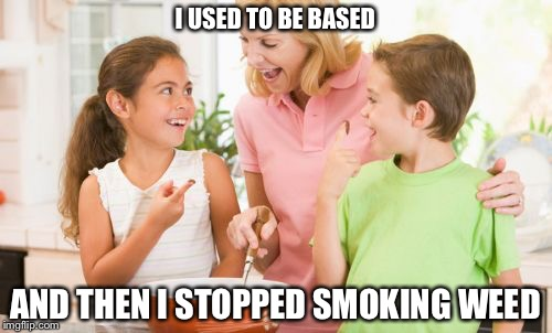 Frustrating Mom | I USED TO BE BASED AND THEN I STOPPED SMOKING WEED | image tagged in memes,frustrating mom | made w/ Imgflip meme maker