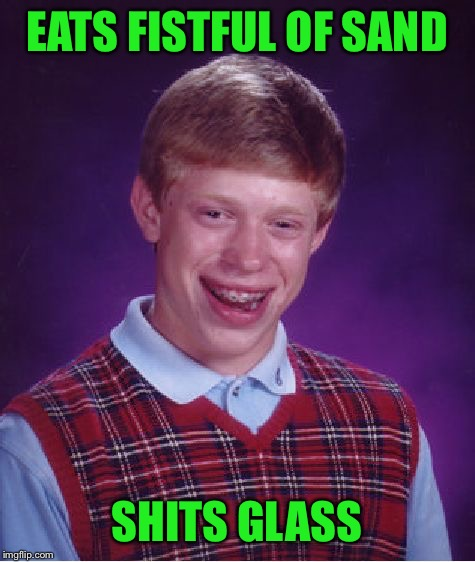 Bad Luck Brian Meme | EATS FISTFUL OF SAND SHITS GLASS | image tagged in memes,bad luck brian | made w/ Imgflip meme maker