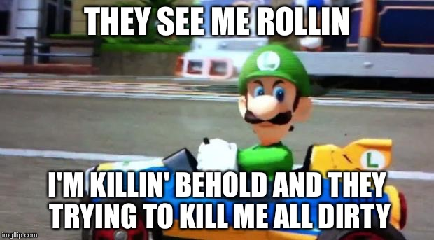 Luigi Death Stare | THEY SEE ME ROLLIN I'M KILLIN' BEHOLD AND THEY TRYING TO KILL ME ALL DIRTY | image tagged in luigi death stare | made w/ Imgflip meme maker