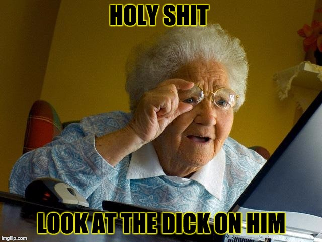 Grandma Finds The Internet Meme | HOLY SHIT LOOK AT THE DICK ON HIM | image tagged in memes,grandma finds the internet | made w/ Imgflip meme maker
