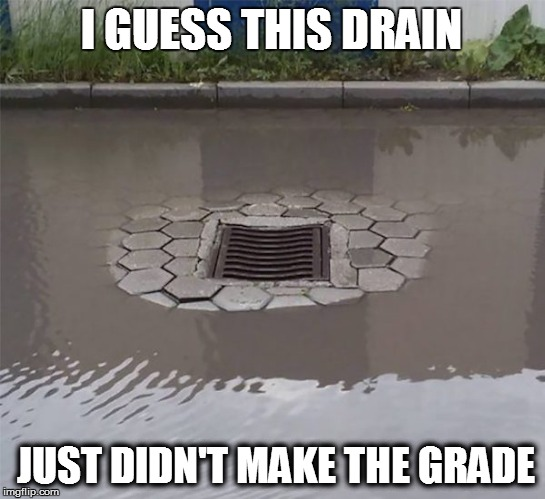 construction oops | I GUESS THIS DRAIN JUST DIDN'T MAKE THE GRADE | image tagged in funny | made w/ Imgflip meme maker