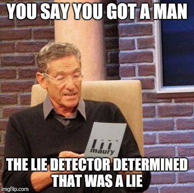 Maury Lie Detector Meme | YOU SAY YOU GOT A MAN THE LIE DETECTOR DETERMINED THAT WAS A LIE | image tagged in memes,maury lie detector | made w/ Imgflip meme maker
