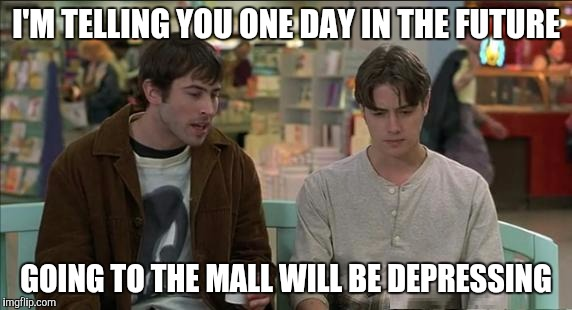 Going to the mall | I'M TELLING YOU ONE DAY IN THE FUTURE GOING TO THE MALL WILL BE DEPRESSING | image tagged in memes,shopping | made w/ Imgflip meme maker