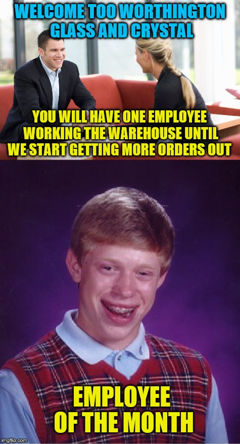 Welcome to your new job, good luck | WELCOME TOO WORTHINGTON GLASS AND CRYSTAL YOU WILL HAVE ONE EMPLOYEE WORKING THE WAREHOUSE UNTIL WE START GETTING MORE ORDERS OUT EMPLOYEE O | image tagged in bad luck brian | made w/ Imgflip meme maker