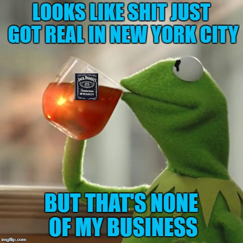 LOOKS LIKE SHIT JUST GOT REAL IN NEW YORK CITY BUT THAT'S NONE OF MY BUSINESS | made w/ Imgflip meme maker