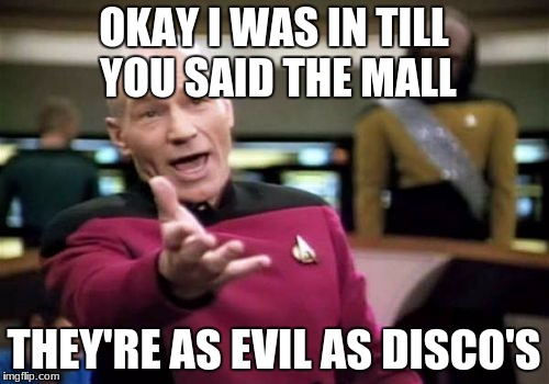 Picard Wtf Meme | OKAY I WAS IN TILL YOU SAID THE MALL THEY'RE AS EVIL AS DISCO'S | image tagged in memes,picard wtf | made w/ Imgflip meme maker
