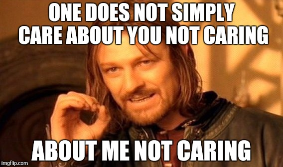 One Does Not Simply Meme | ONE DOES NOT SIMPLY CARE ABOUT YOU NOT CARING ABOUT ME NOT CARING | image tagged in memes,one does not simply | made w/ Imgflip meme maker