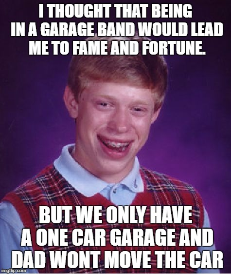 Bad Luck Brian Meme | I THOUGHT THAT BEING IN A GARAGE BAND WOULD LEAD ME TO FAME AND FORTUNE. BUT WE ONLY HAVE A ONE CAR GARAGE AND DAD WONT MOVE THE CAR | image tagged in memes,bad luck brian | made w/ Imgflip meme maker