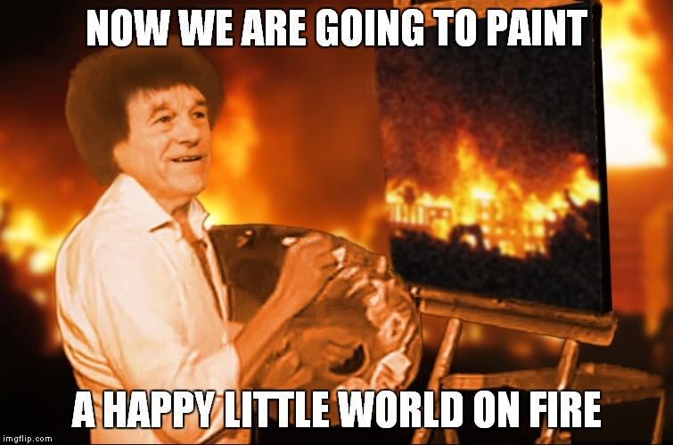 Oh how perspectives can change... | NOW WE ARE GOING TO PAINT A HAPPY LITTLE WORLD ON FIRE | image tagged in happy little trees,burn | made w/ Imgflip meme maker
