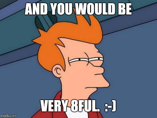 Futurama Fry Meme | AND YOU WOULD BE VERY 8FUL.  :-) | image tagged in memes,futurama fry | made w/ Imgflip meme maker