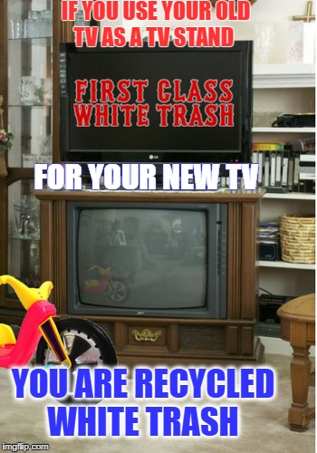 i grew up watching tv this way | IF YOU USE YOUR OLD TV AS A TV STAND YOU ARE RECYCLED WHITE TRASH FOR YOUR NEW TV | image tagged in white trash,watching tv,memes,funny,you might be a redneck if | made w/ Imgflip meme maker